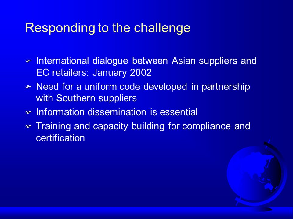 Responding to the challenge F International dialogue between Asian suppliers and EC retailers: January 2002 F Need for a uniform code developed in partnership with Southern suppliers F Information dissemination is essential F Training and capacity building for compliance and certification