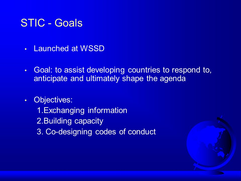 STIC - Goals Launched at WSSD Goal: to assist developing countries to respond to, anticipate and ultimately shape the agenda Objectives: 1.Exchanging information 2.Building capacity 3.