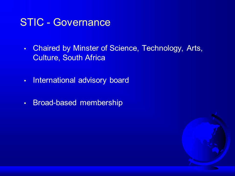 STIC - Governance Chaired by Minster of Science, Technology, Arts, Culture, South Africa International advisory board Broad-based membership