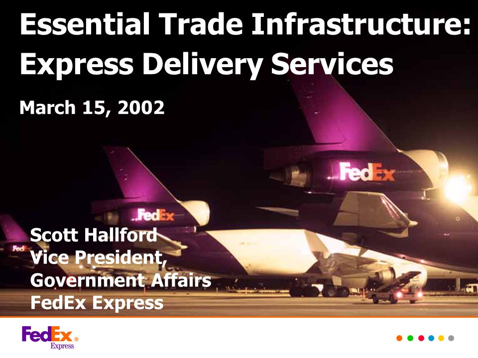 Scott Hallford Vice President, Government Affairs FedEx Express Essential Trade Infrastructure: Express Delivery Services March 15, 2002