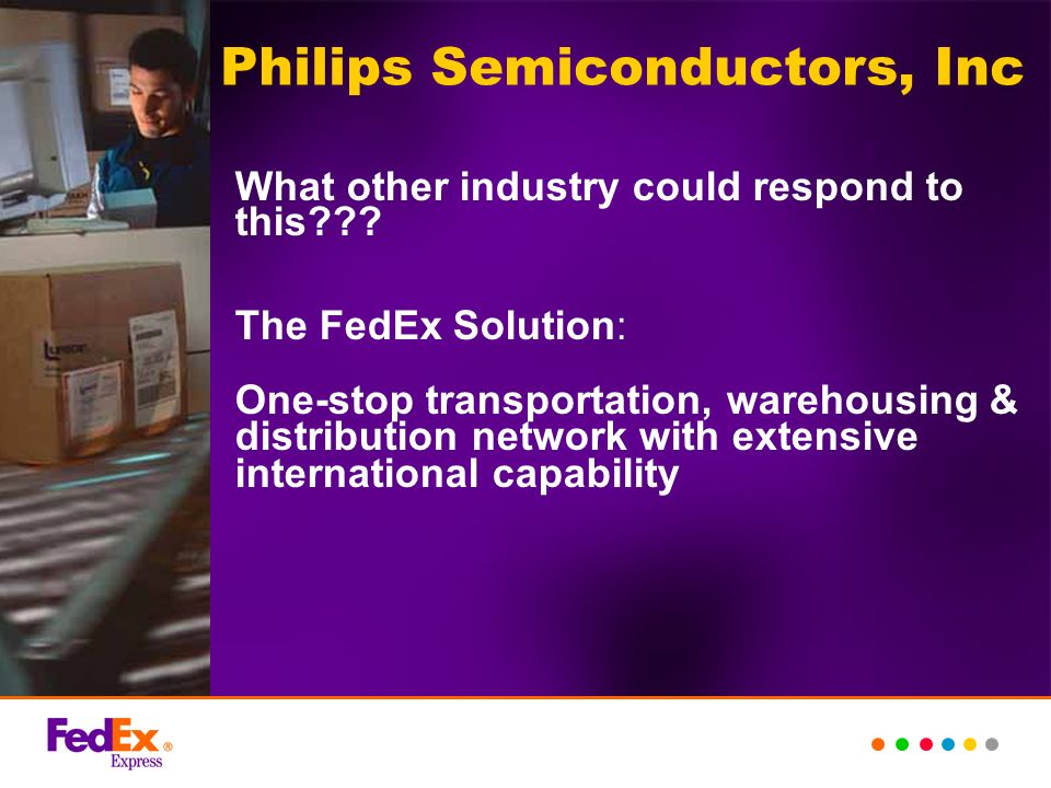 Philips Semiconductors, Inc What other industry could respond to this??? The FedEx Solution: One-stop transportation, warehousing & distribution netwo