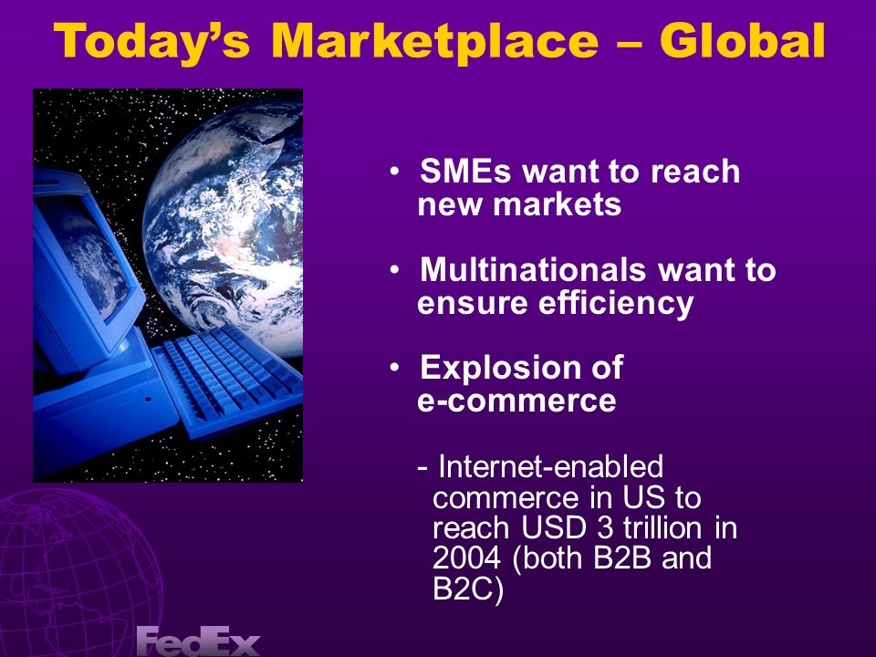 Todays Marketplace – Global SMEs want to reach new markets Multinationals want to ensure efficiency Explosion of e-commerce - Internet-enabled commerc