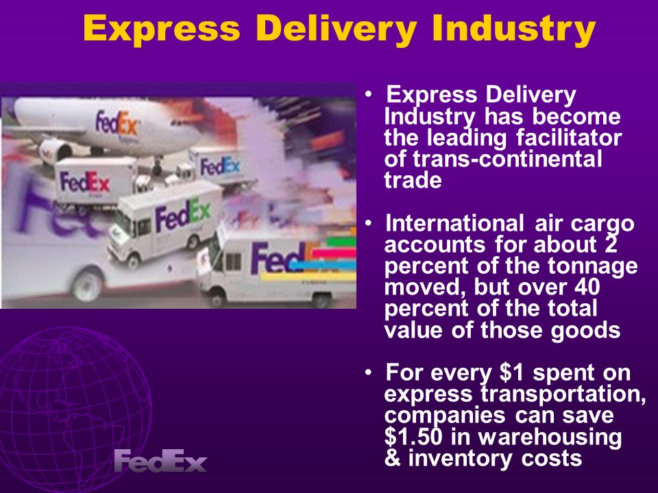 Express Delivery Industry has become the leading facilitator of trans-continental trade International air cargo accounts for about 2 percent of the to