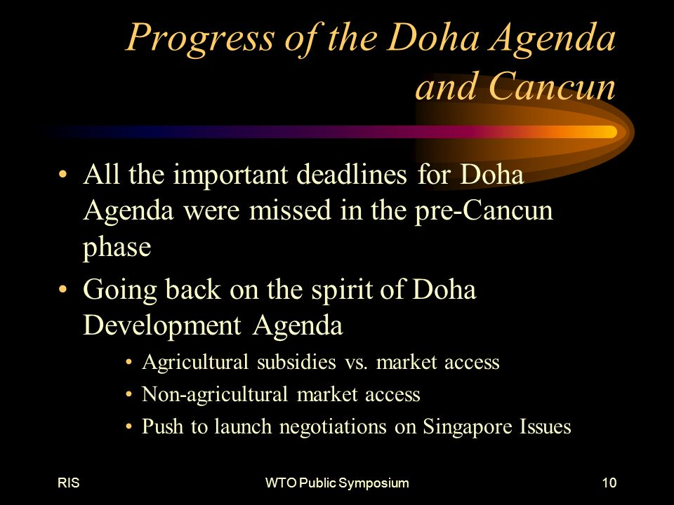 RISWTO Public Symposium10 Progress of the Doha Agenda and Cancun All the important deadlines for Doha Agenda were missed in the pre-Cancun phase Going