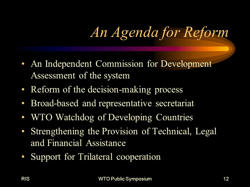 RISWTO Public Symposium12 An Agenda for Reform An Independent Commission for Development Assessment of the system Reform of the decision-making process Broad-based and representative secretariat WTO Watchdog of Developing Countries Strengthening the Provision of Technical, Legal and Financial Assistance Support for Trilateral cooperation