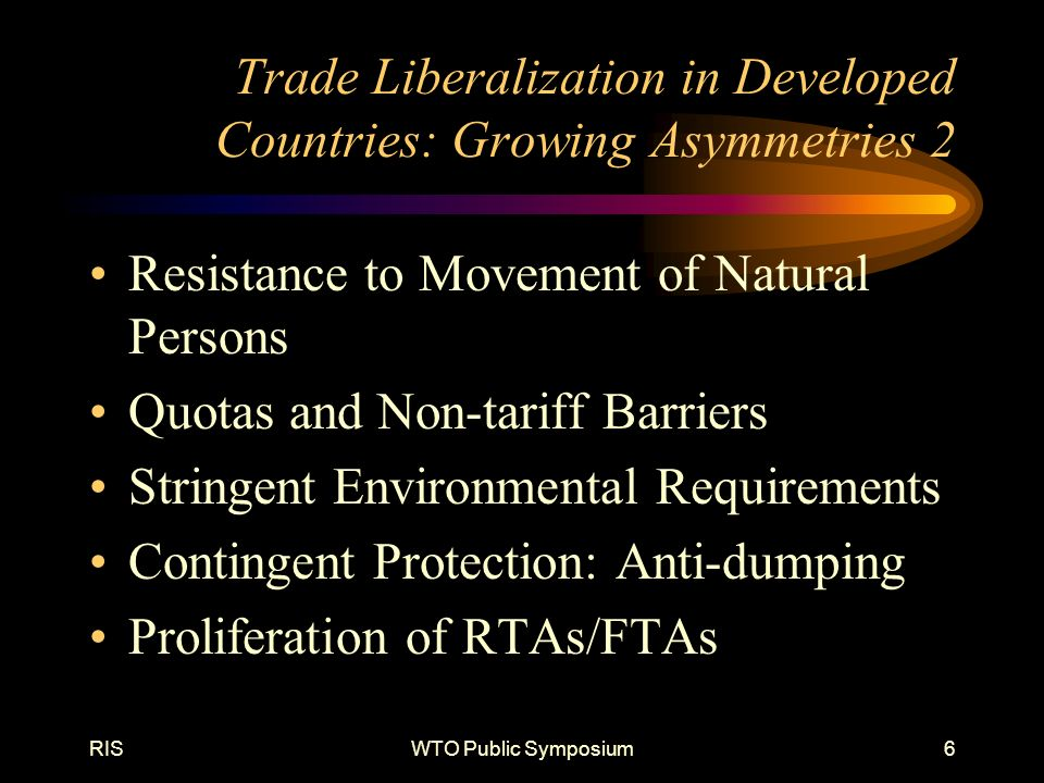 RISWTO Public Symposium6 Trade Liberalization in Developed Countries: Growing Asymmetries 2 Resistance to Movement of Natural Persons Quotas and Non-tariff Barriers Stringent Environmental Requirements Contingent Protection: Anti-dumping Proliferation of RTAs/FTAs