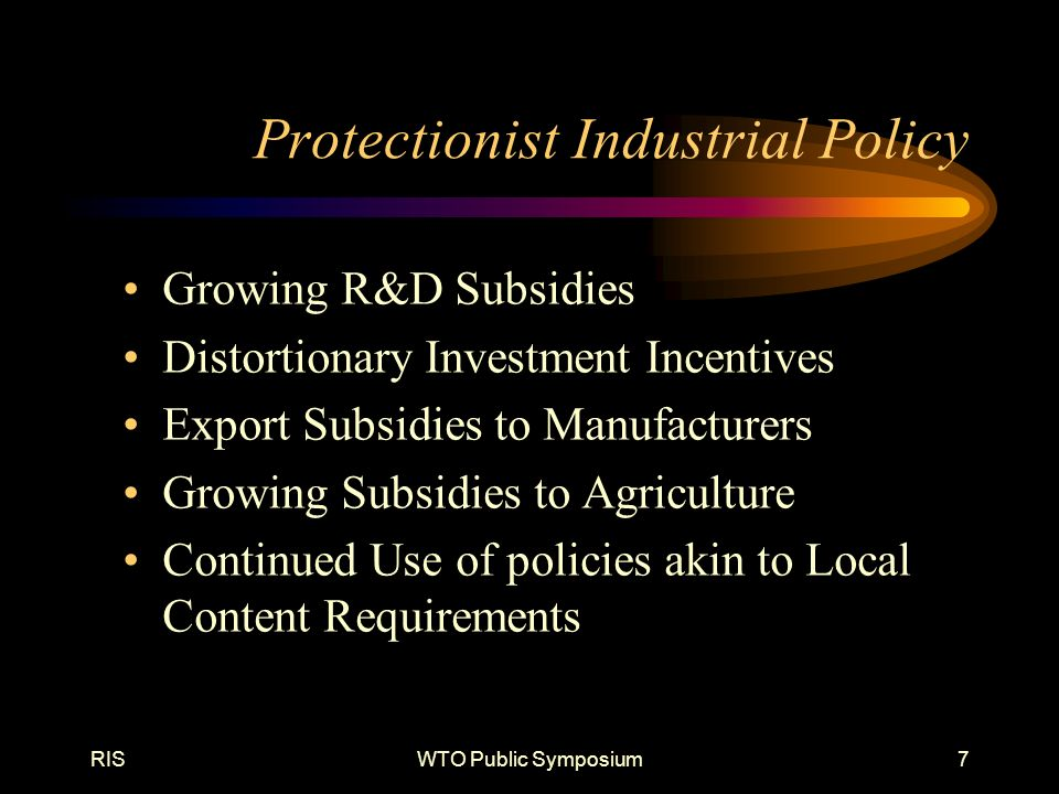 RISWTO Public Symposium7 Protectionist Industrial Policy Growing R&D Subsidies Distortionary Investment Incentives Export Subsidies to Manufacturers Growing Subsidies to Agriculture Continued Use of policies akin to Local Content Requirements