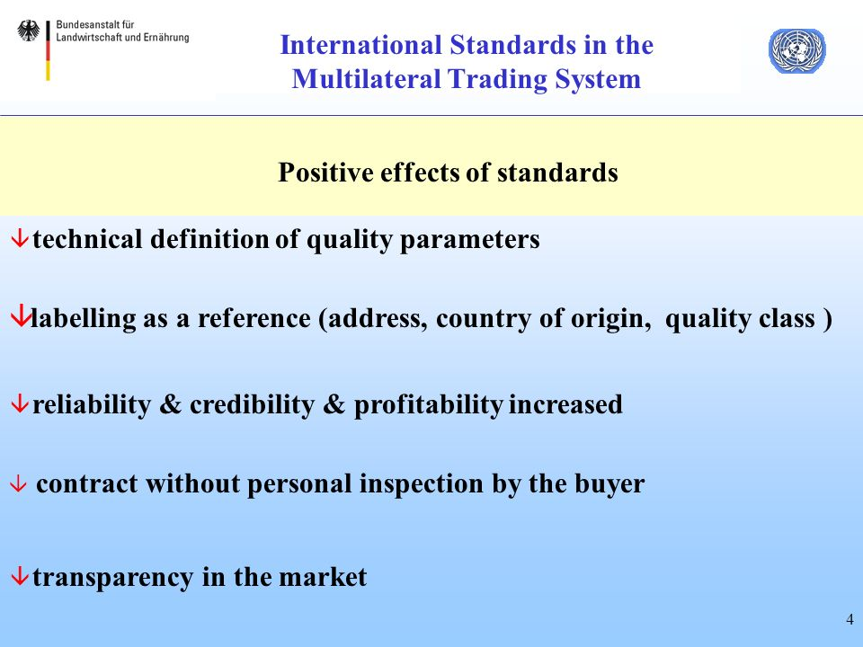 4 International Standards in the Multilateral Trading System Positive effects of standards â technical definition of quality parameters â labelling as a reference (address, country of origin, quality class ) â reliability & credibility & profitability increased â contract without personal inspection by the buyer â transparency in the market