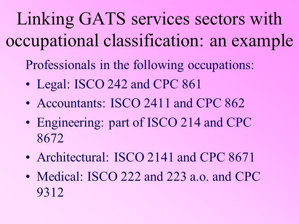 Linking GATS services sectors with occupational classification: an example Professionals in the following occupations: Legal: ISCO 242 and CPC 861 Accountants: ISCO 2411 and CPC 862 Engineering: part of ISCO 214 and CPC 8672 Architectural: ISCO 2141 and CPC 8671 Medical: ISCO 222 and 223 a.o.