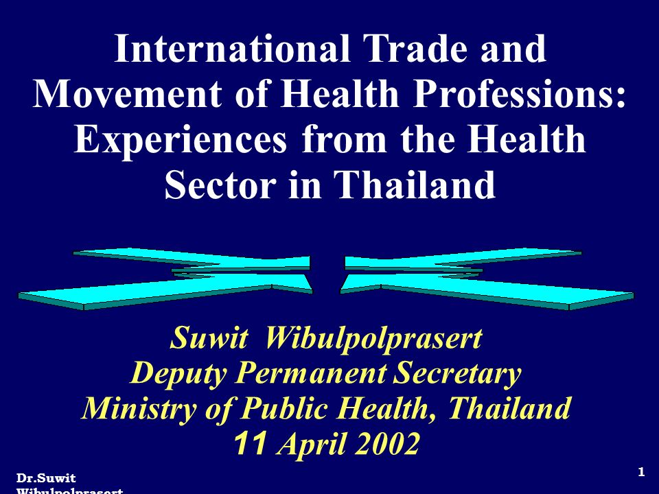 Dr.Suwit Wibulpolprasert 1 International Trade and Movement of Health Professions: Experiences from the Health Sector in Thailand Suwit Wibulpolprasert Deputy Permanent Secretary Ministry of Public Health, Thailand 11 April 2002