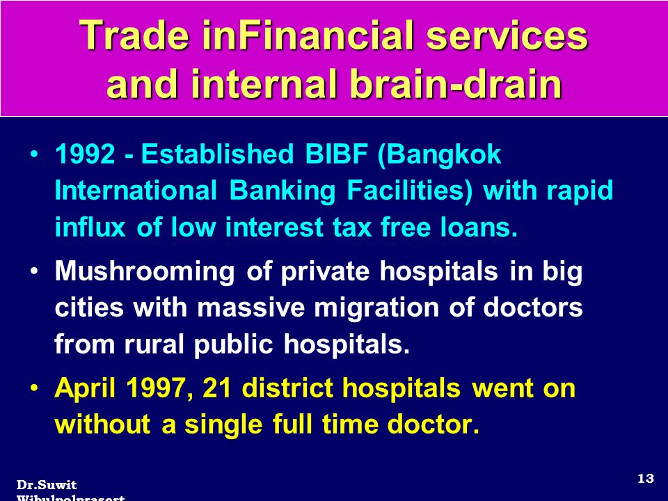 Dr.Suwit Wibulpolprasert 13 Trade inFinancial services and internal brain-drain 1992 - Established BIBF (Bangkok International Banking Facilities) with rapid influx of low interest tax free loans.