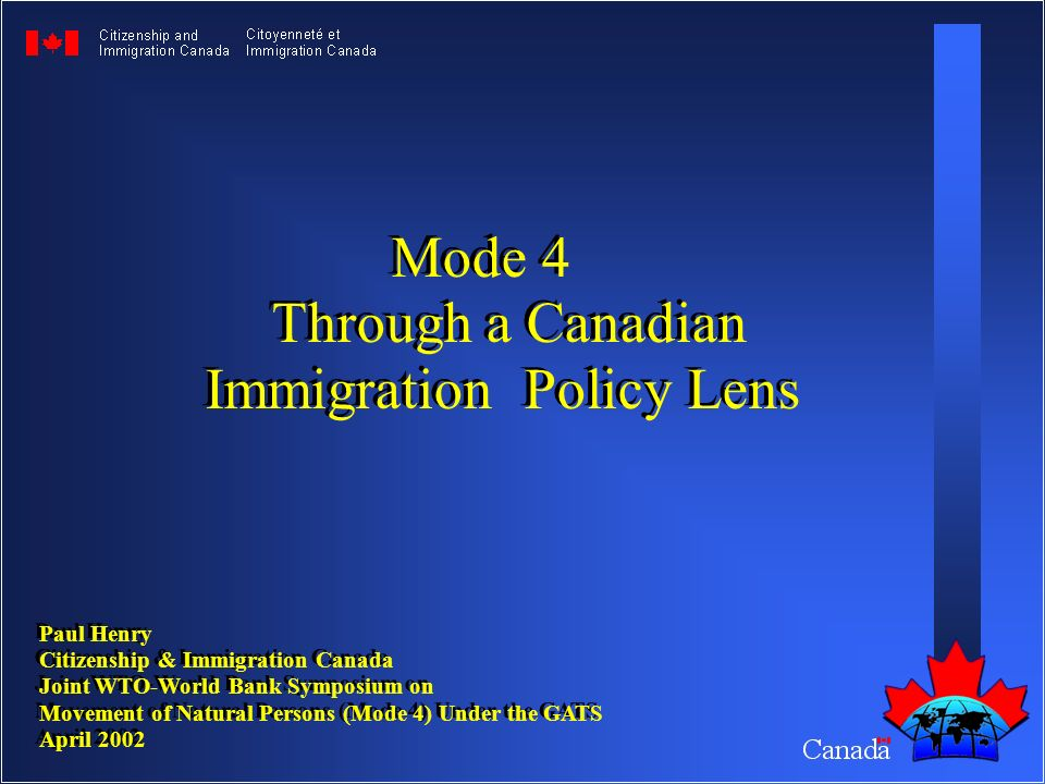 Paul Henry Citizenship & Immigration Canada Joint WTO-World Bank Symposium on Movement of Natural Persons (Mode 4) Under the GATS April 2002 Paul Henry Citizenship & Immigration Canada Joint WTO-World Bank Symposium on Movement of Natural Persons (Mode 4) Under the GATS April 2002 Mode 4 Through a Canadian Immigration Policy Lens Mode 4 Through a Canadian Immigration Policy Lens