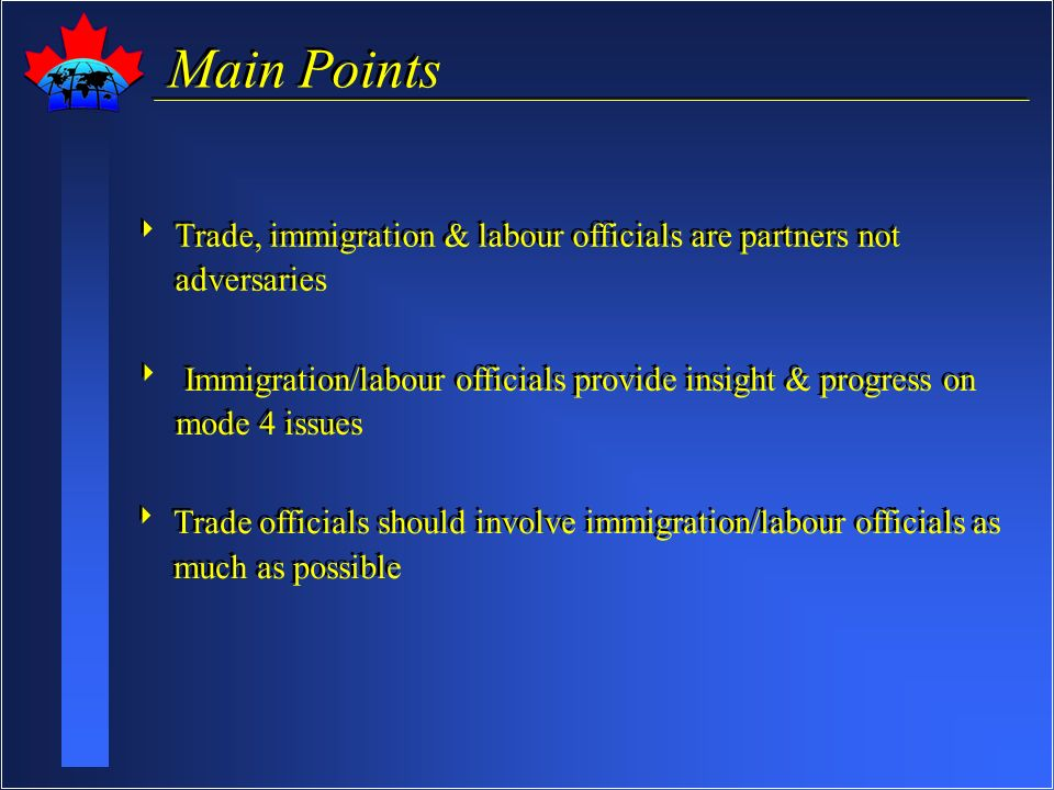 Main Points Trade, immigration & labour officials are partners not adversaries Immigration/labour officials provide insight & progress on mode 4 issues Trade officials should involve immigration/labour officials as much as possible