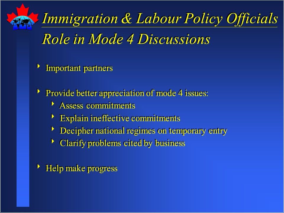 Immigration & Labour Policy Officials Role in Mode 4 Discussions Immigration & Labour Policy Officials Role in Mode 4 Discussions Important partners Provide better appreciation of mode 4 issues: Assess commitments Explain ineffective commitments Decipher national regimes on temporary entry Clarify problems cited by business Help make progress Important partners Provide better appreciation of mode 4 issues: Assess commitments Explain ineffective commitments Decipher national regimes on temporary entry Clarify problems cited by business Help make progress