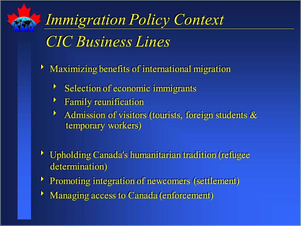 Immigration Policy Context CIC Business Lines Immigration Policy Context CIC Business Lines Maximizing benefits of international migration Selection of economic immigrants Family reunification Admission of visitors (tourists, foreign students & temporary workers) Upholding Canada s humanitarian tradition (refugee determination) Promoting integration of newcomers (settlement) Managing access to Canada (enforcement) Maximizing benefits of international migration Selection of economic immigrants Family reunification Admission of visitors (tourists, foreign students & temporary workers) Upholding Canada s humanitarian tradition (refugee determination) Promoting integration of newcomers (settlement) Managing access to Canada (enforcement)