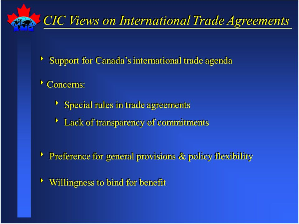 CIC Views on International Trade Agreements Support for Canadas international trade agenda Concerns: Support for Canadas international trade agenda Concerns: Special rules in trade agreements Lack of transparency of commitments Preference for general provisions & policy flexibility Willingness to bind for benefit