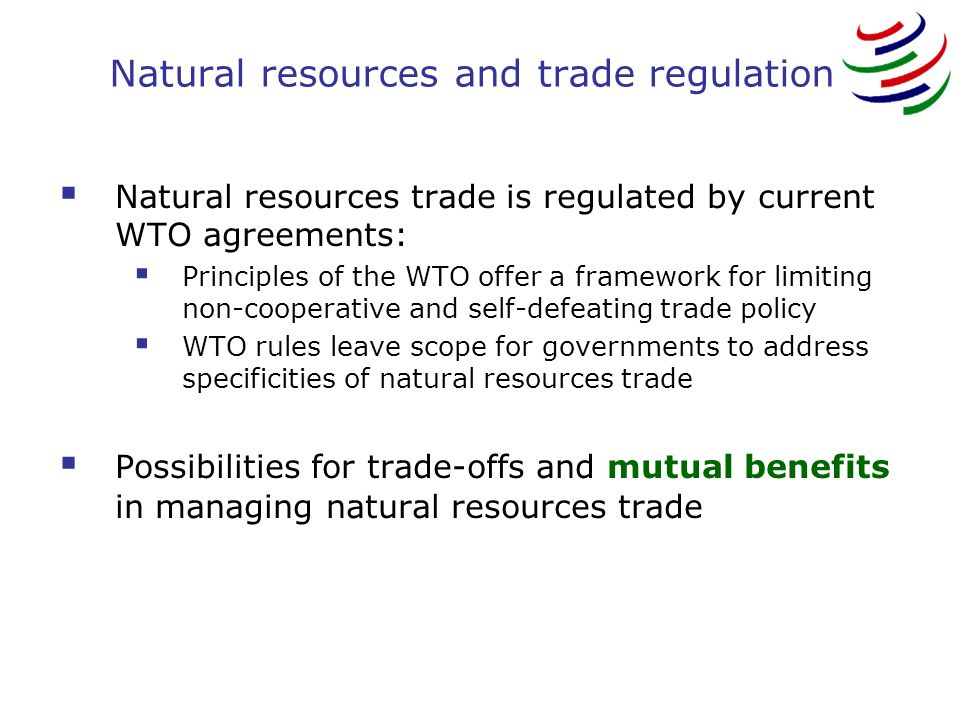 Natural resources and trade regulation Natural resources trade is regulated by current WTO agreements: Principles of the WTO offer a framework for limiting non-cooperative and self-defeating trade policy WTO rules leave scope for governments to address specificities of natural resources trade Possibilities for trade-offs and mutual benefits in managing natural resources trade