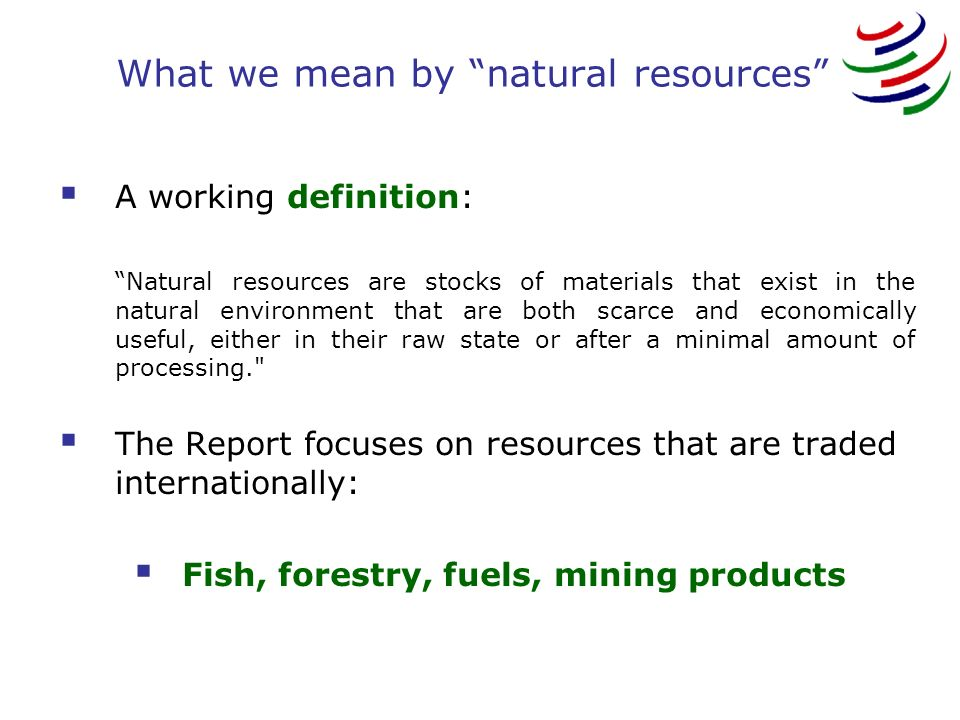 What we mean by natural resources A working definition: Natural resources are stocks of materials that exist in the natural environment that are both scarce and economically useful, either in their raw state or after a minimal amount of processing. The Report focuses on resources that are traded internationally: Fish, forestry, fuels, mining products