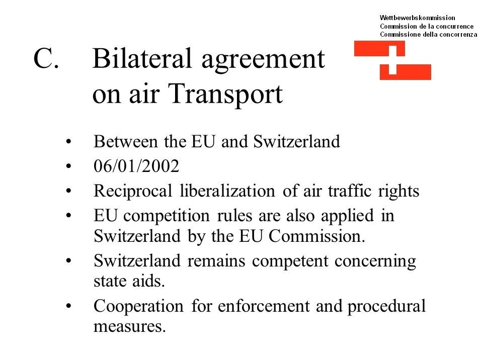 C.Bilateral agreement on air Transport Between the EU and Switzerland 06/01/2002 Reciprocal liberalization of air traffic rights EU competition rules are also applied in Switzerland by the EU Commission.
