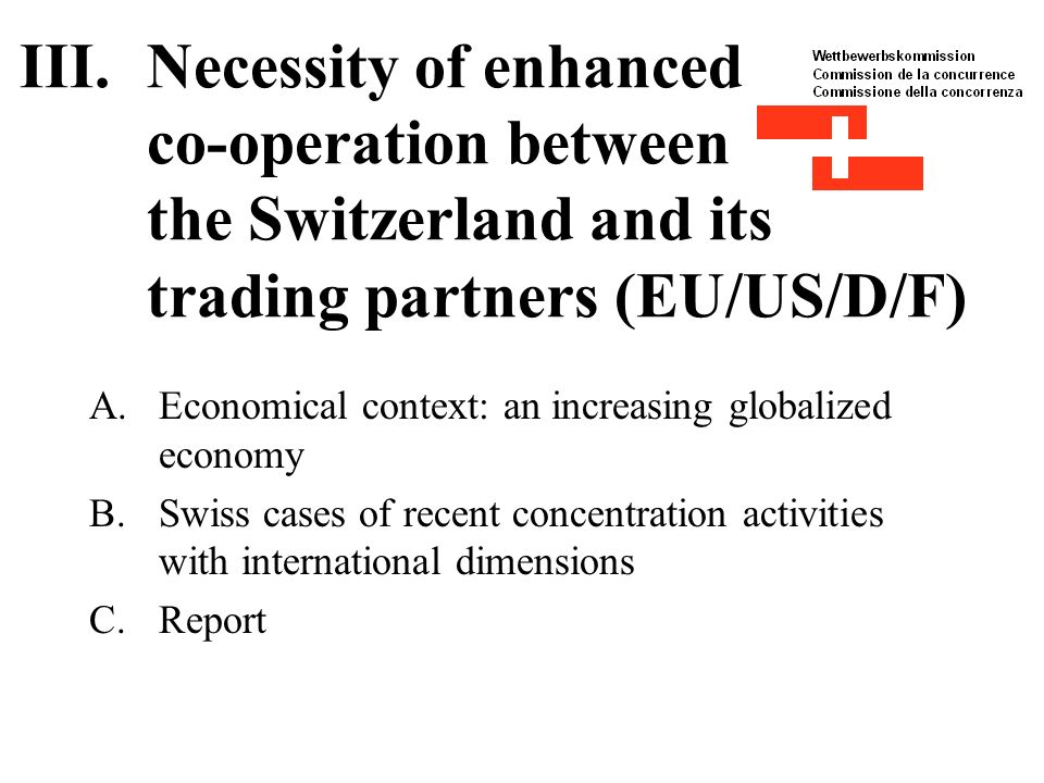 III.Necessity of enhanced co-operation between the Switzerland and its trading partners (EU/US/D/F) A.Economical context: an increasing globalized economy B.Swiss cases of recent concentration activities with international dimensions C.Report
