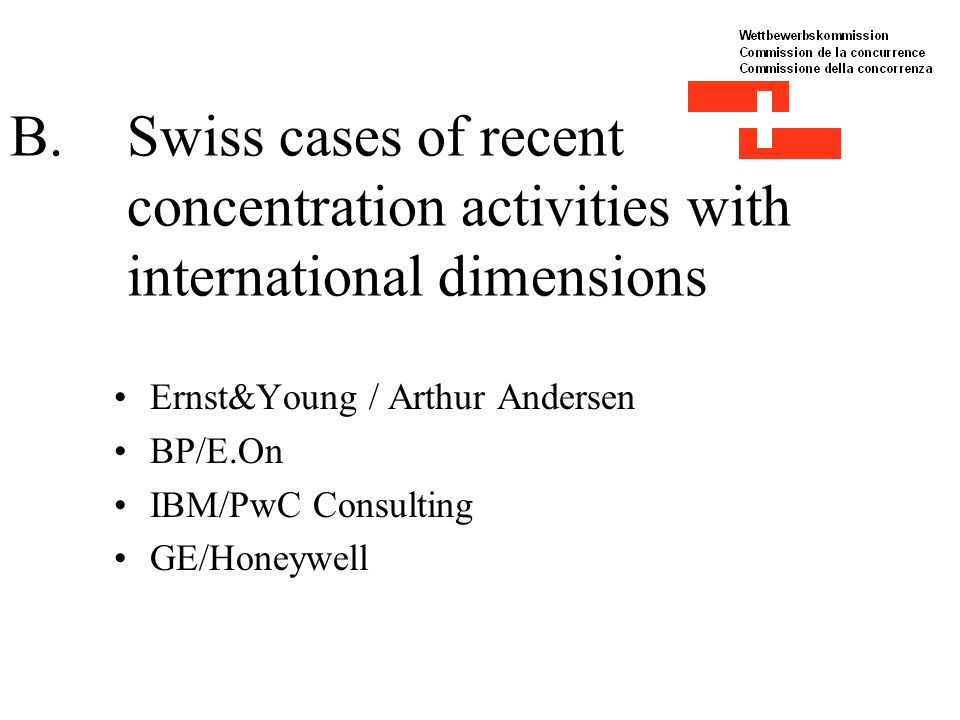 B.Swiss cases of recent concentration activities with international dimensions Ernst&Young / Arthur Andersen BP/E.On IBM/PwC Consulting GE/Honeywell