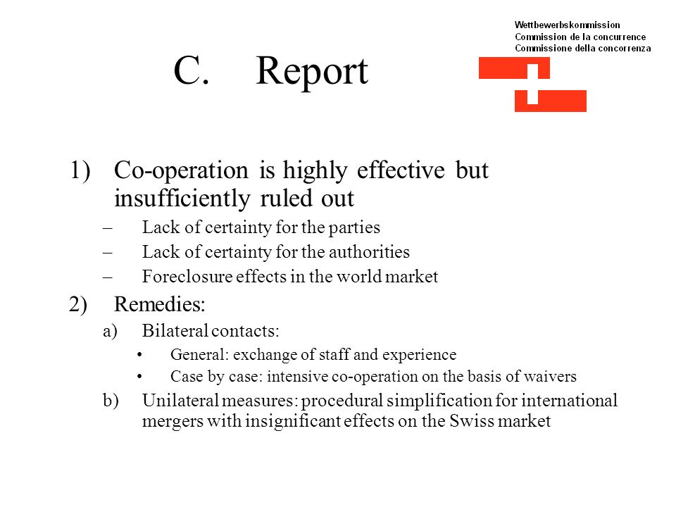 C.Report 1)Co-operation is highly effective but insufficiently ruled out –Lack of certainty for the parties –Lack of certainty for the authorities –Foreclosure effects in the world market 2)Remedies: a)Bilateral contacts: General: exchange of staff and experience Case by case: intensive co-operation on the basis of waivers b)Unilateral measures: procedural simplification for international mergers with insignificant effects on the Swiss market