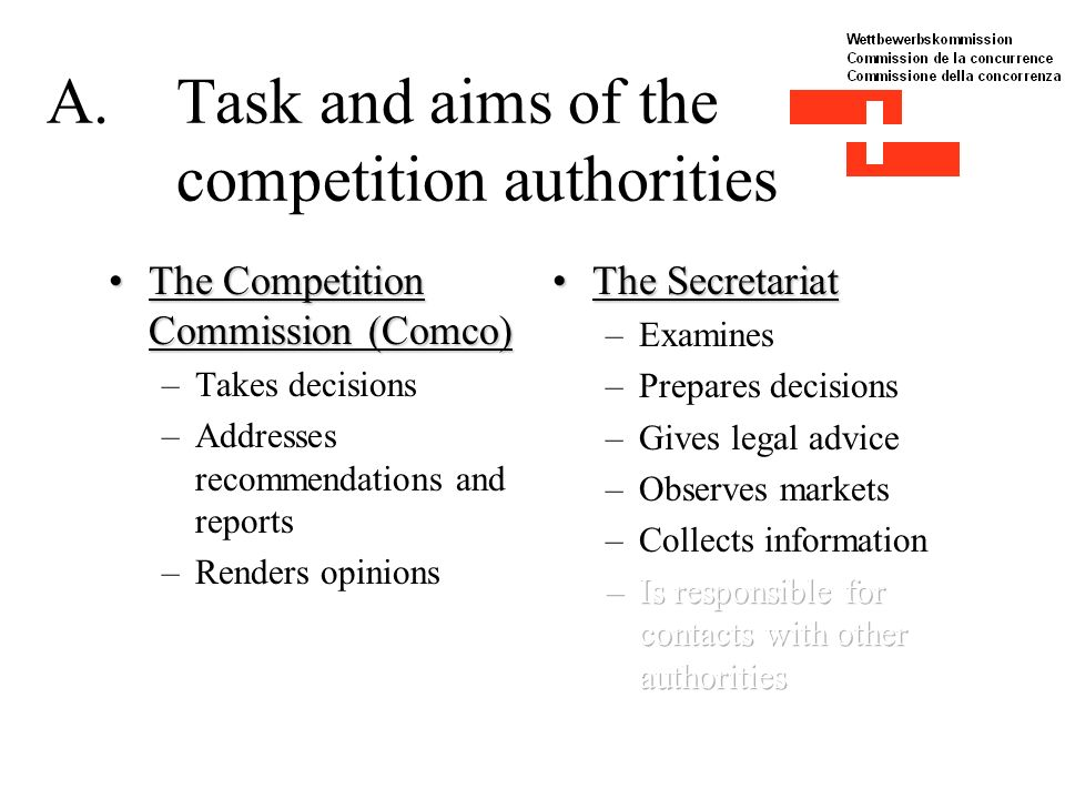 A.Task and aims of the competition authorities The Competition Commission (Comco)The Competition Commission (Comco) –Takes decisions –Addresses recommendations and reports –Renders opinions
