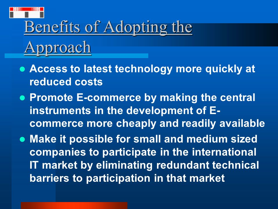 Benefits of Adopting the Approach Access to latest technology more quickly at reduced costs Promote E-commerce by making the central instruments in the development of E- commerce more cheaply and readily available Make it possible for small and medium sized companies to participate in the international IT market by eliminating redundant technical barriers to participation in that market