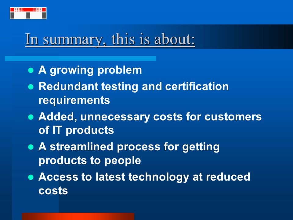 In summary, this is about: A growing problem Redundant testing and certification requirements Added, unnecessary costs for customers of IT products A streamlined process for getting products to people Access to latest technology at reduced costs