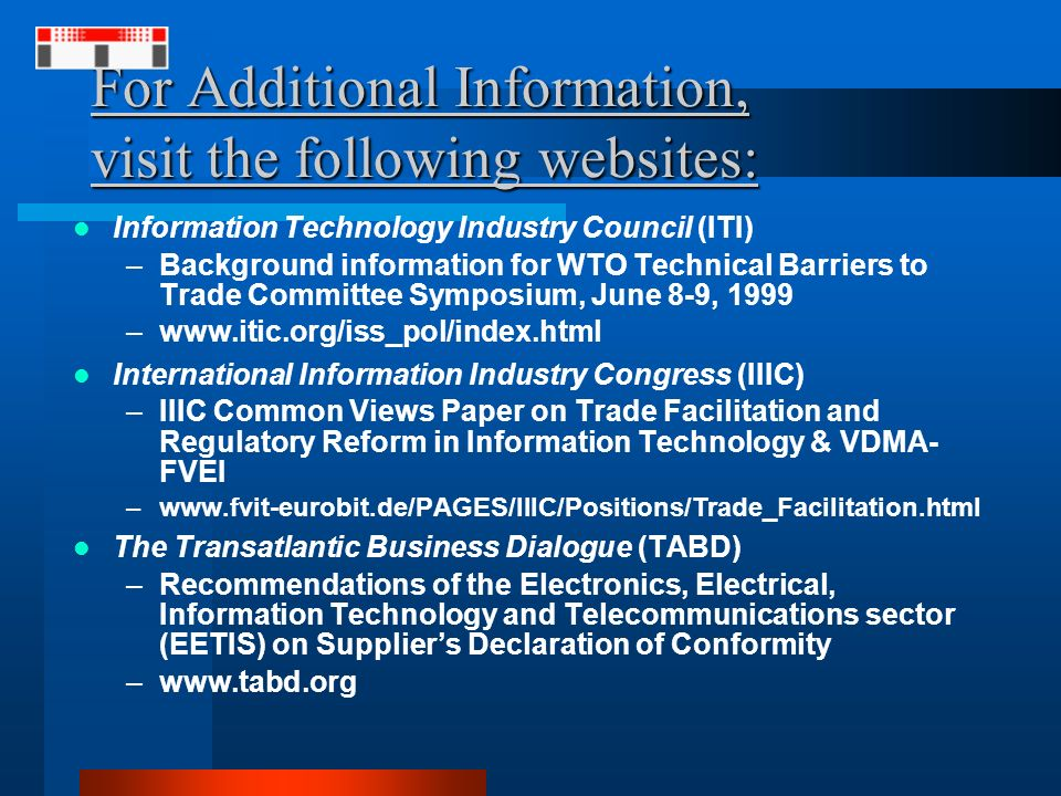 For Additional Information, visit the following websites: Information Technology Industry Council (ITI) –Background information for WTO Technical Barriers to Trade Committee Symposium, June 8-9, 1999 –www.itic.org/iss_pol/index.html International Information Industry Congress (IIIC) –IIIC Common Views Paper on Trade Facilitation and Regulatory Reform in Information Technology & VDMA- FVEI –www.fvit-eurobit.de/PAGES/IIIC/Positions/Trade_Facilitation.html The Transatlantic Business Dialogue (TABD) –Recommendations of the Electronics, Electrical, Information Technology and Telecommunications sector (EETIS) on Suppliers Declaration of Conformity –www.tabd.org
