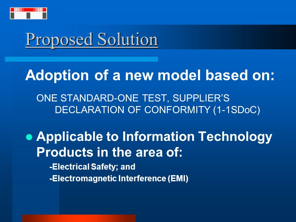 Proposed Solution Adoption of a new model based on: ONE STANDARD-ONE TEST, SUPPLIERS DECLARATION OF CONFORMITY (1-1SDoC) Applicable to Information Technology Products in the area of: -Electrical Safety; and -Electromagnetic Interference (EMI)