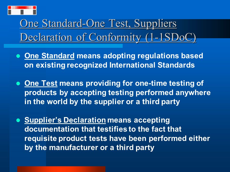 One Standard-One Test, Suppliers Declaration of Conformity (1-1SDoC) One Standard means adopting regulations based on existing recognized International Standards One Test means providing for one-time testing of products by accepting testing performed anywhere in the world by the supplier or a third party Suppliers Declaration means accepting documentation that testifies to the fact that requisite product tests have been performed either by the manufacturer or a third party