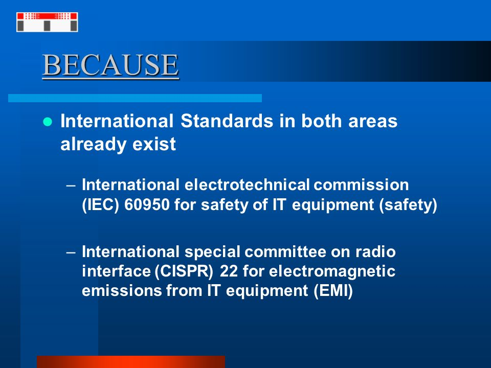 BECAUSE International Standards in both areas already exist –International electrotechnical commission (IEC) for safety of IT equipment (safety) –International special committee on radio interface (CISPR) 22 for electromagnetic emissions from IT equipment (EMI)