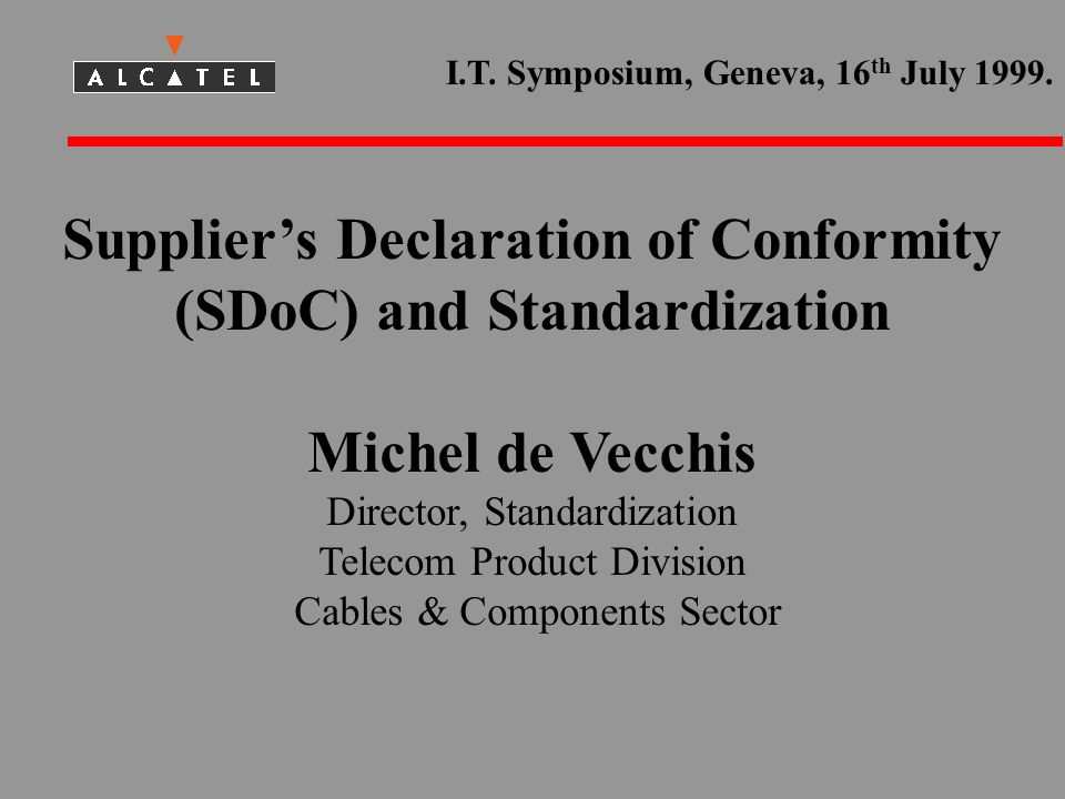 Suppliers Declaration of Conformity (SDoC) and Standardization Michel de Vecchis Director, Standardization Telecom Product Division Cables & Components Sector I.T.