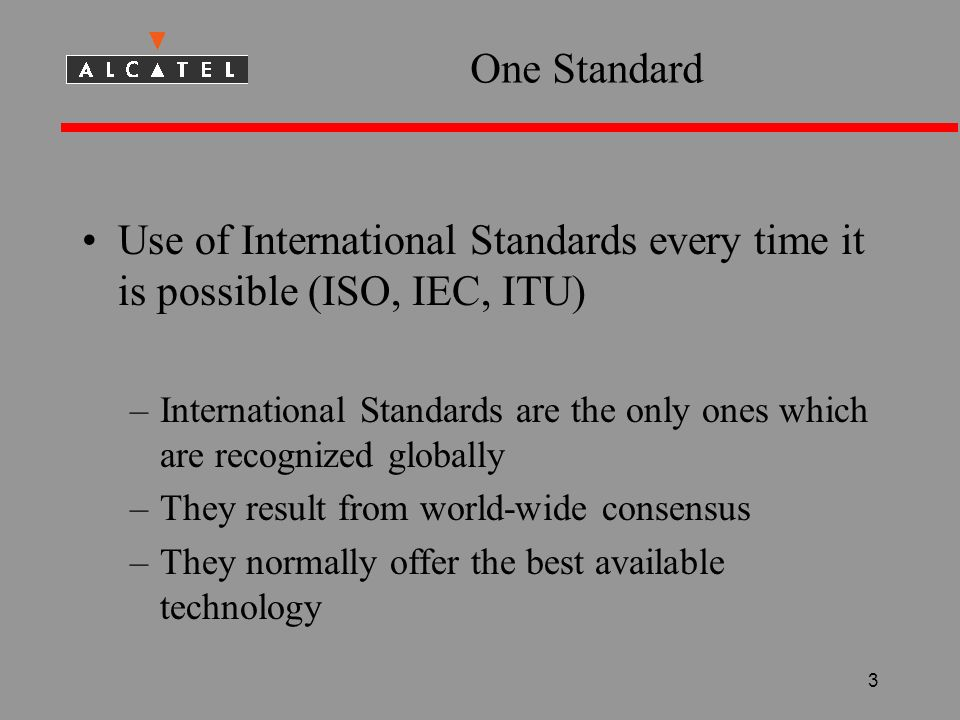 3 One Standard Use of International Standards every time it is possible (ISO, IEC, ITU) –International Standards are the only ones which are recognized globally –They result from world-wide consensus –They normally offer the best available technology
