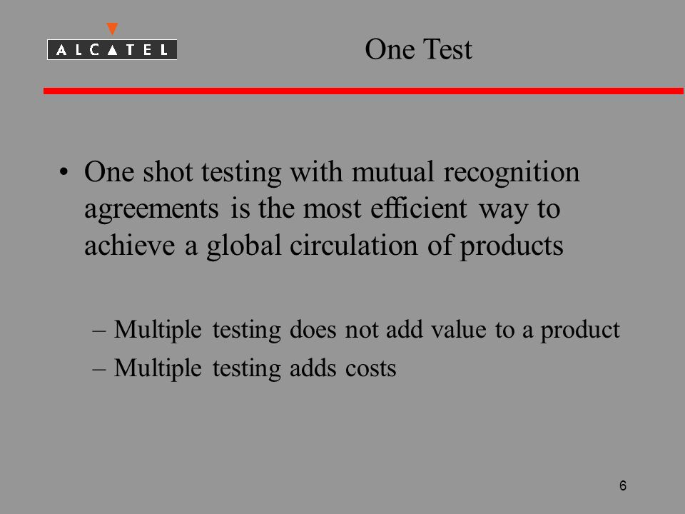 6 One Test One shot testing with mutual recognition agreements is the most efficient way to achieve a global circulation of products –Multiple testing does not add value to a product –Multiple testing adds costs