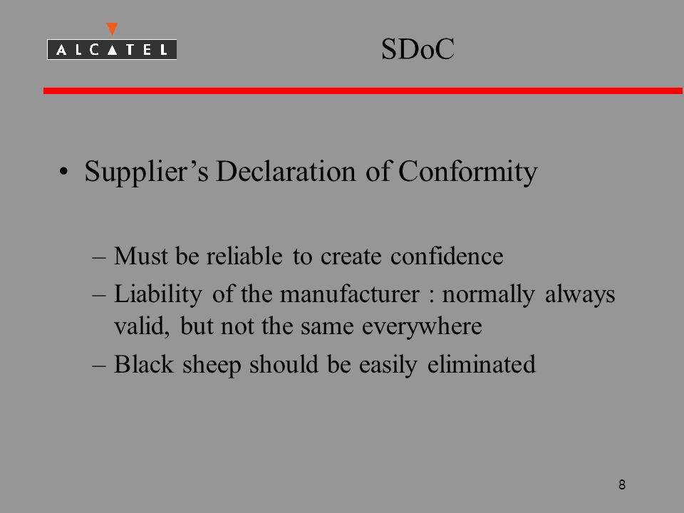 8 SDoC Suppliers Declaration of Conformity –Must be reliable to create confidence –Liability of the manufacturer : normally always valid, but not the same everywhere –Black sheep should be easily eliminated
