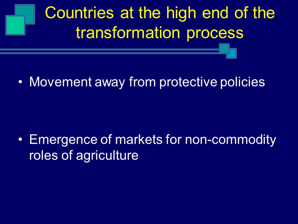 Countries at the high end of the transformation process Movement away from protective policies Emergence of markets for non-commodity roles of agricul