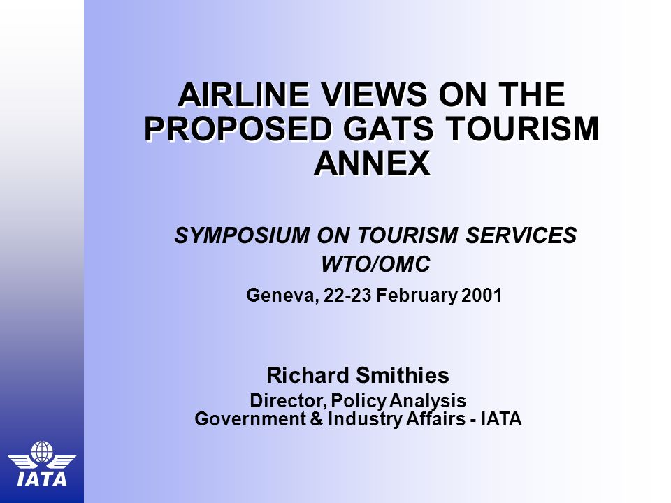 AIRLINE VIEWS ON THE PROPOSED GATS TOURISM ANNEX Richard Smithies Director, Policy Analysis Government & Industry Affairs - IATA SYMPOSIUM ON TOURISM SERVICES WTO/OMC Geneva, 22-23 February 2001