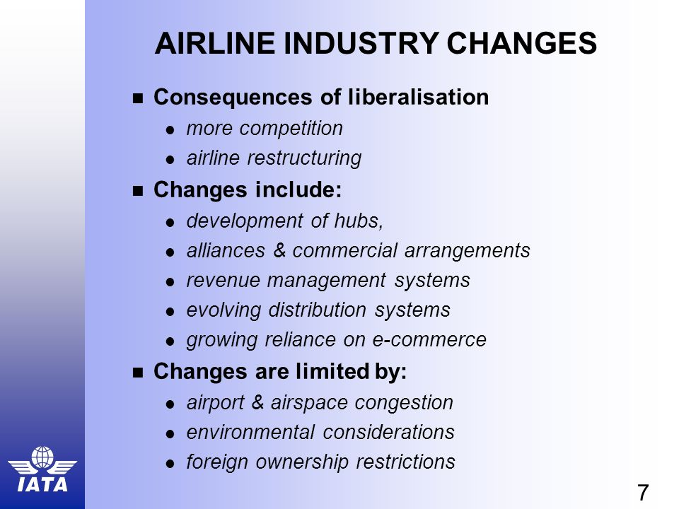 7 AIRLINE INDUSTRY CHANGES Consequences of liberalisation more competition airline restructuring Changes include: development of hubs, alliances & commercial arrangements revenue management systems evolving distribution systems growing reliance on e-commerce Changes are limited by: airport & airspace congestion environmental considerations foreign ownership restrictions
