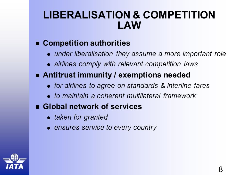 8 LIBERALISATION & COMPETITION LAW Competition authorities under liberalisation they assume a more important role airlines comply with relevant competition laws Antitrust immunity / exemptions needed for airlines to agree on standards & interline fares to maintain a coherent multilateral framework Global network of services taken for granted ensures service to every country