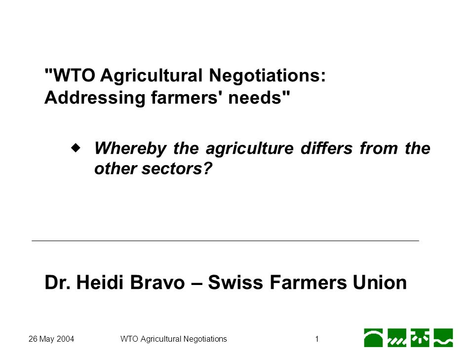 26 May 2004WTO Agricultural Negotiations1 WTO Agricultural Negotiations: Addressing farmers needs Whereby the agriculture differs from the other sectors.