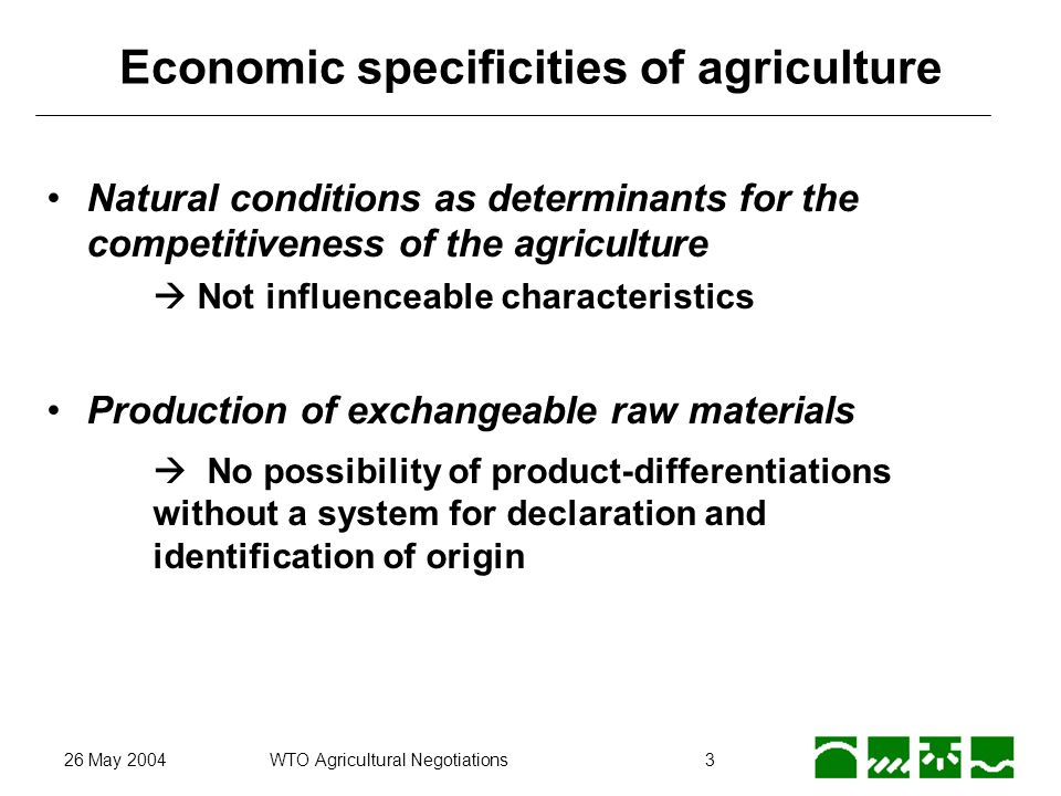 26 May 2004WTO Agricultural Negotiations4 Economic specificities of agriculture Supply of public goods, multifunctional agriculture non-market related goods, which must be produced at location Joint production of public and private goods No isolated treatment of public an private goods possible Different weighting of the multiple functions of agriculture Different goal systems for agriculture