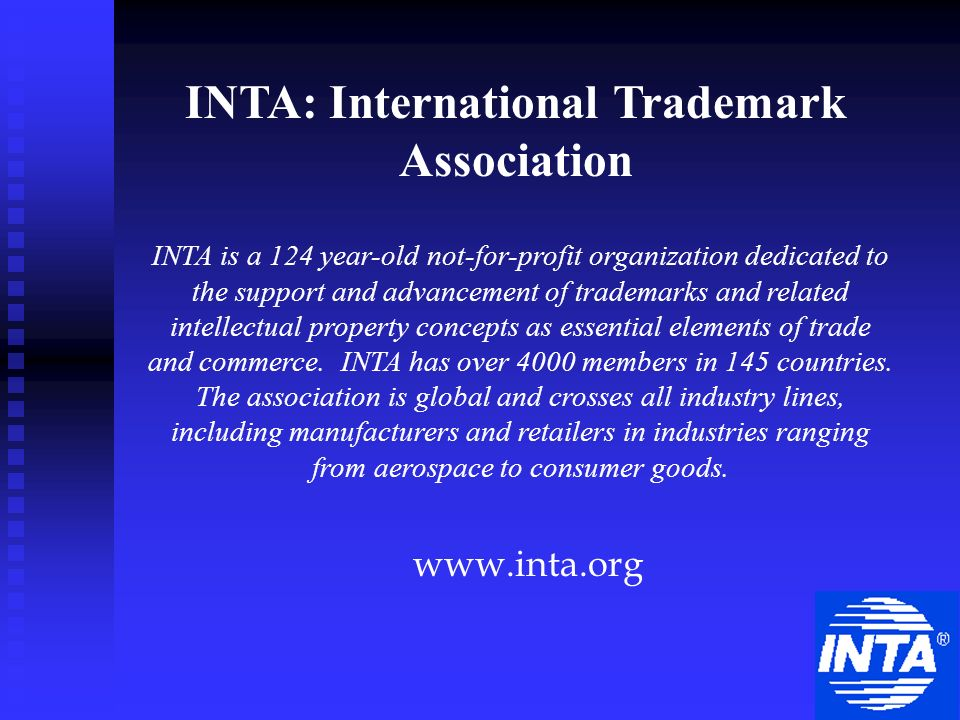 INTA: International Trademark Association www.inta.org INTA is a 124 year-old not-for-profit organization dedicated to the support and advancement of trademarks and related intellectual property concepts as essential elements of trade and commerce.