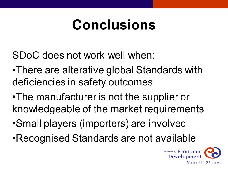 Conclusions SDoC does not work well when: There are alterative global Standards with deficiencies in safety outcomes The manufacturer is not the supplier or knowledgeable of the market requirements Small players (importers) are involved Recognised Standards are not available
