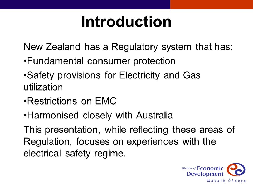 Introduction New Zealand has a Regulatory system that has: Fundamental consumer protection Safety provisions for Electricity and Gas utilization Restrictions on EMC Harmonised closely with Australia This presentation, while reflecting these areas of Regulation, focuses on experiences with the electrical safety regime.