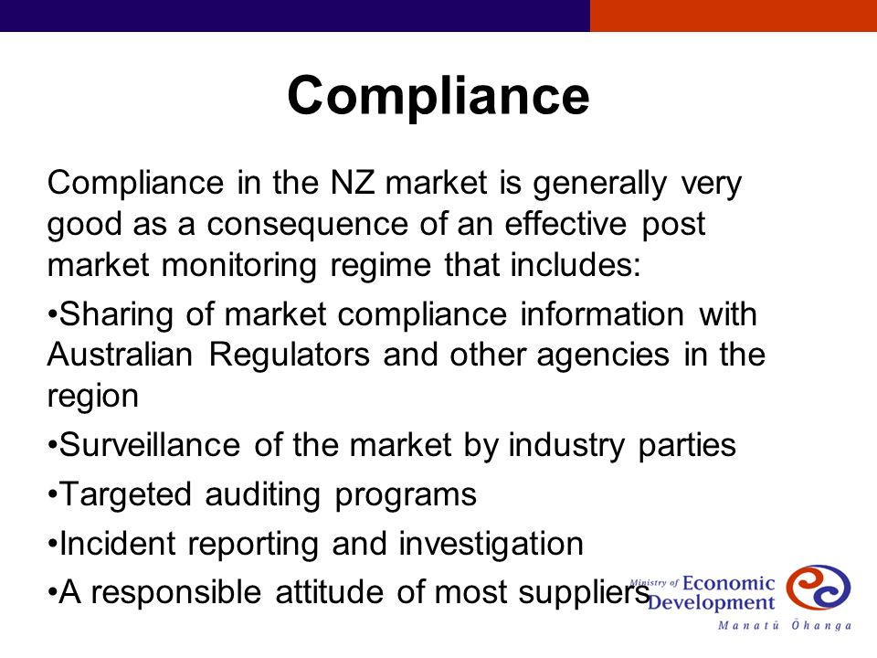 Compliance Compliance in the NZ market is generally very good as a consequence of an effective post market monitoring regime that includes: Sharing of market compliance information with Australian Regulators and other agencies in the region Surveillance of the market by industry parties Targeted auditing programs Incident reporting and investigation A responsible attitude of most suppliers