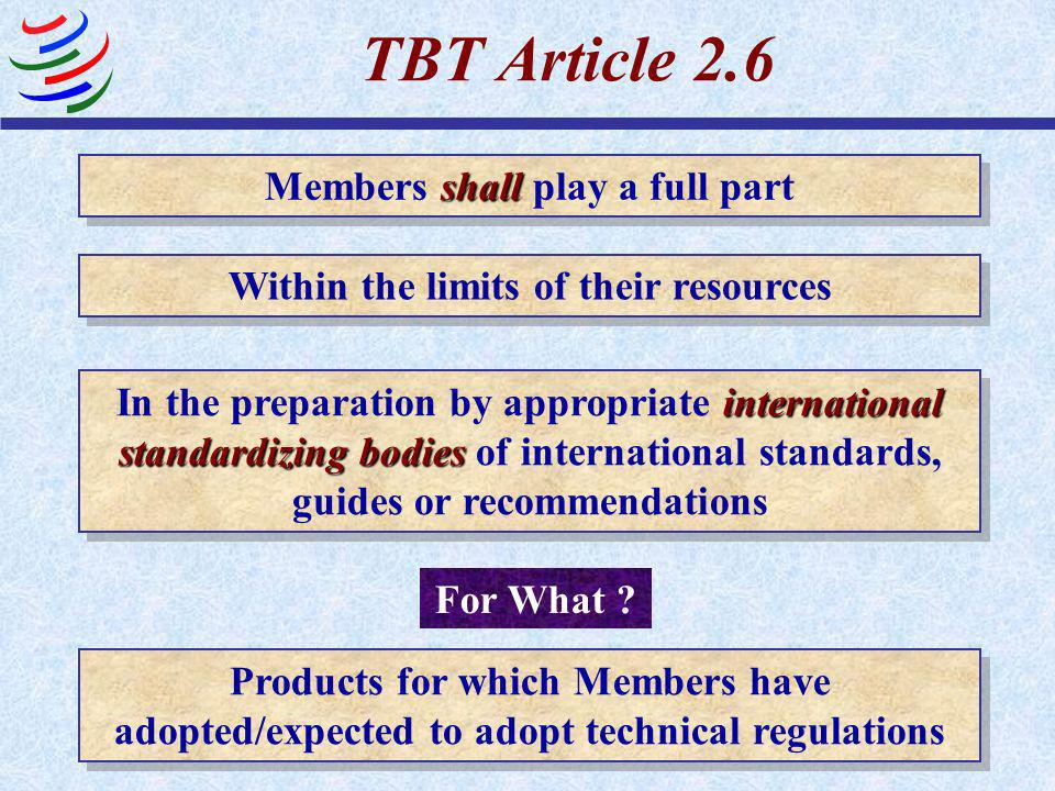 TBT Article 2.6 Members shall play a full part, within the limits of their resources, in the preparation by appropriate international standardizing bo