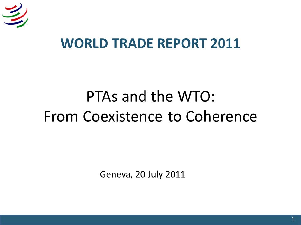 WORLD TRADE REPORT 2011 PTAs and the WTO: From Coexistence to Coherence Geneva, 20 July 2011 1