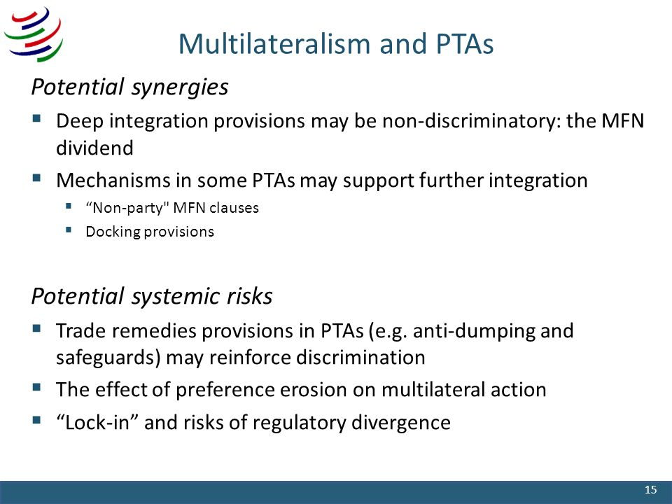 Multilateralism and PTAs Potential synergies Deep integration provisions may be non-discriminatory: the MFN dividend Mechanisms in some PTAs may support further integration Non-party MFN clauses Docking provisions Potential systemic risks Trade remedies provisions in PTAs (e.g.